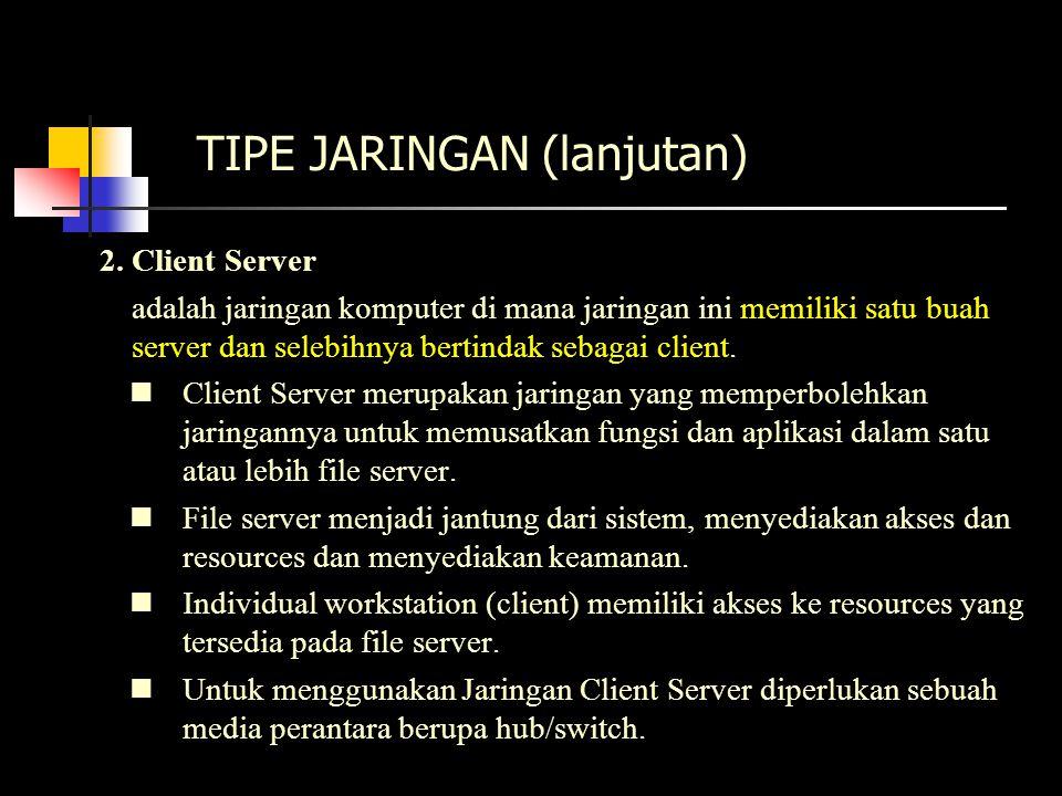 TIPE JARINGAN (lanjutan) 2. Client Server adalah jaringan komputer di mana jaringan ini memiliki satu buah server dan selebihnya bertindak sebagai cli