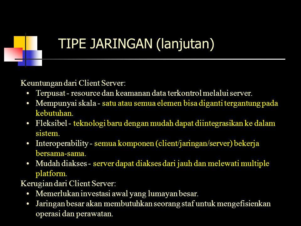 TIPE JARINGAN (lanjutan) Keuntungan dari Client Server: Terpusat - resource dan keamanan data terkontrol melalui server.