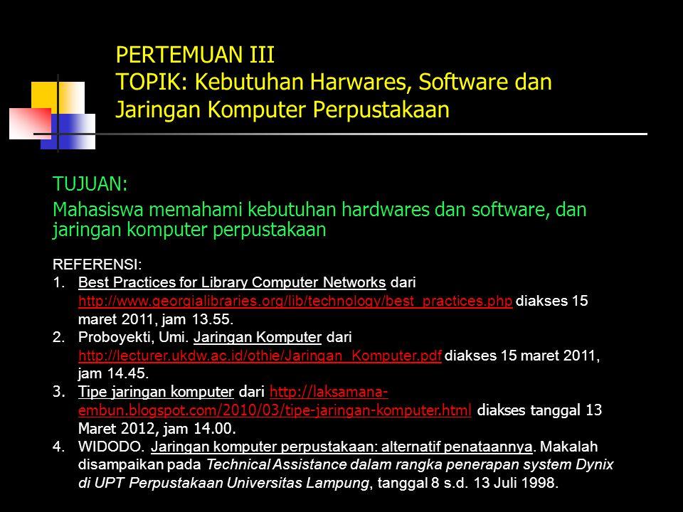 PERTEMUAN III TOPIK: Kebutuhan Harwares, Software dan Jaringan Komputer Perpustakaan TUJUAN: Mahasiswa memahami kebutuhan hardwares dan software, dan