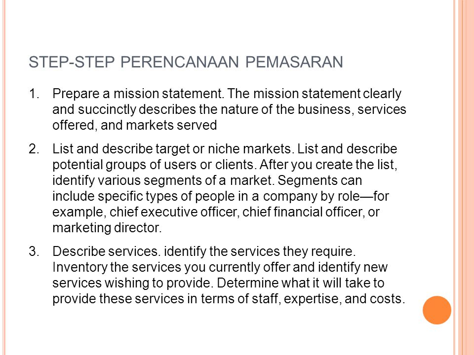 STEP-STEP PERENCANAAN PEMASARAN 1.Prepare a mission statement. The mission statement clearly and succinctly describes the nature of the business, serv
