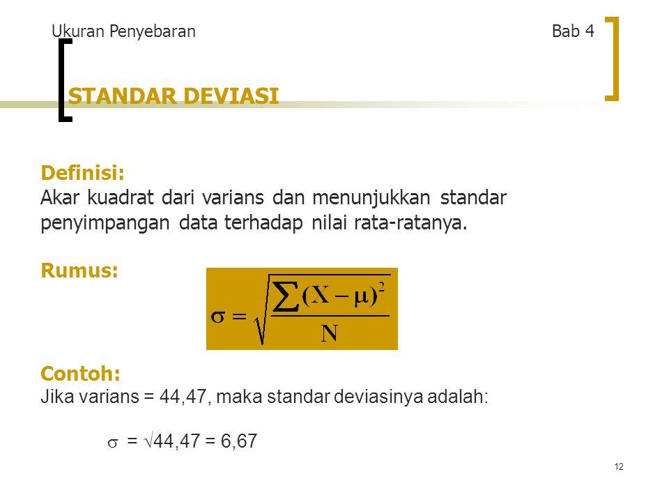 12 STANDAR DEVIASI Definisi: Akar kuadrat dari varians dan menunjukkan standar penyimpangan data terhadap nilai rata-ratanya.