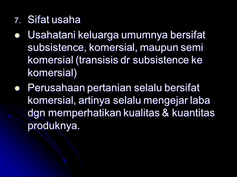 7. Sifat usaha Usahatani keluarga umumnya bersifat subsistence, komersial, maupun semi komersial (transisis dr subsistence ke komersial) Usahatani kel