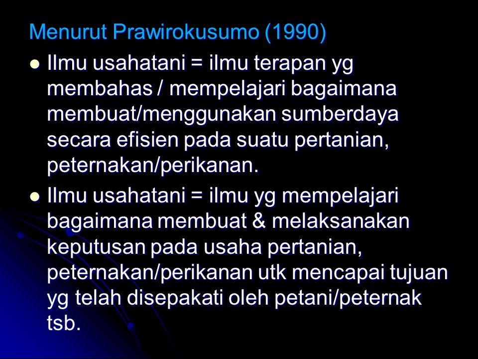 Menurut Prawirokusumo (1990) Ilmu usahatani = ilmu terapan yg membahas / mempelajari bagaimana membuat/menggunakan sumberdaya secara efisien pada suatu pertanian, peternakan/perikanan.