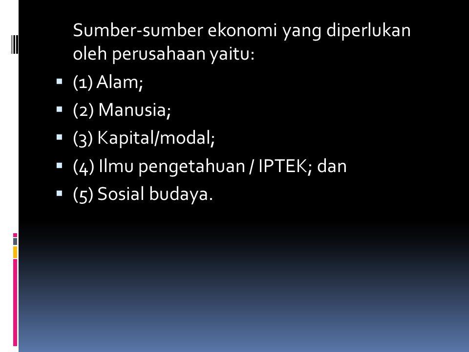 Sumber-sumber ekonomi yang diperlukan oleh perusahaan yaitu:  (1) Alam;  (2) Manusia;  (3) Kapital/modal;  (4) Ilmu pengetahuan / IPTEK; dan  (5)