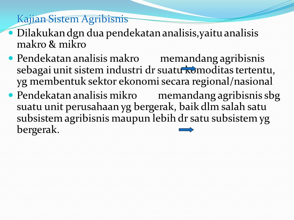 Kajian Sistem Agribisnis Dilakukan dgn dua pendekatan analisis,yaitu analisis makro & mikro Pendekatan analisis makro memandang agribisnis sebagai uni