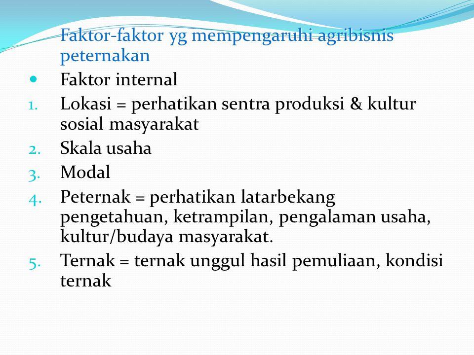 Faktor-faktor yg mempengaruhi agribisnis peternakan Faktor internal 1. Lokasi = perhatikan sentra produksi & kultur sosial masyarakat 2. Skala usaha 3