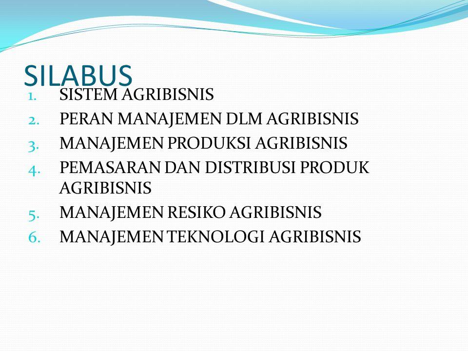 SILABUS 1. SISTEM AGRIBISNIS 2. PERAN MANAJEMEN DLM AGRIBISNIS 3. MANAJEMEN PRODUKSI AGRIBISNIS 4. PEMASARAN DAN DISTRIBUSI PRODUK AGRIBISNIS 5. MANAJ