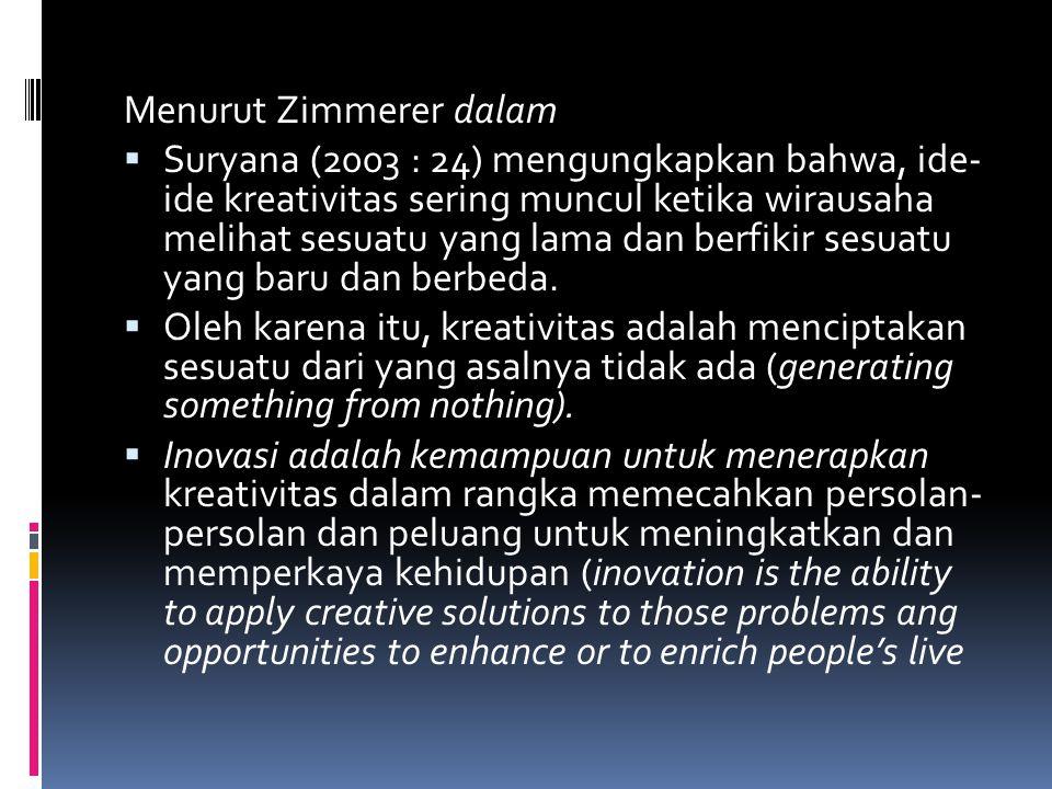 Menurut Zimmerer dalam  Suryana (2003 : 24) mengungkapkan bahwa, ide- ide kreativitas sering muncul ketika wirausaha melihat sesuatu yang lama dan berfikir sesuatu yang baru dan berbeda.