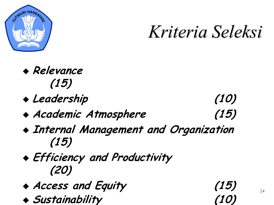 14 Kriteria Seleksi  Relevance (15)  Leadership(10)  Academic Atmosphere (15)  Internal Management and Organization (15)  Efficiency and Productivity (20)  Access and Equity(15)  Sustainability(10)