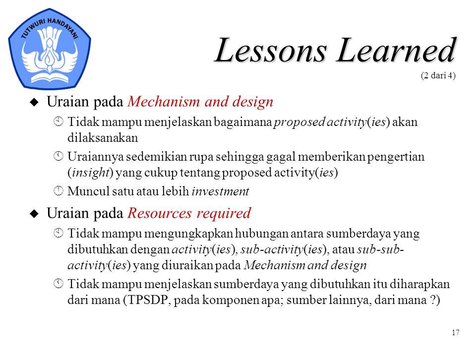 17 Lessons Learned Lessons Learned (2 dari 4) u Uraian pada Mechanism and design ÀTidak mampu menjelaskan bagaimana proposed activity(ies) akan dilaks