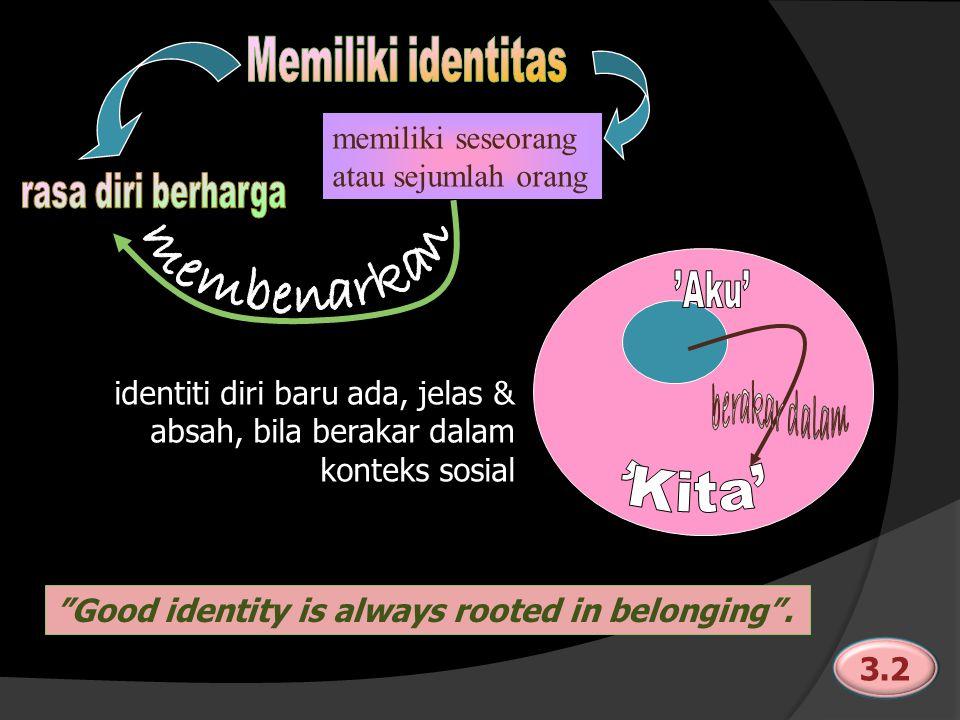 memiliki seseorang atau sejumlah orang identiti diri baru ada, jelas & absah, bila berakar dalam konteks sosial Good identity is always rooted in belonging .