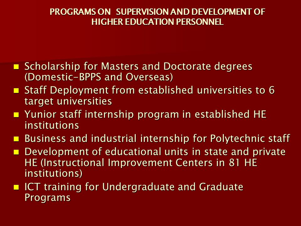 PROGRAMS ON SUPERVISION AND DEVELOPMENT OF HIGHER EDUCATION PERSONNEL Scholarship for Masters and Doctorate degrees (Domestic-BPPS and Overseas) Schol