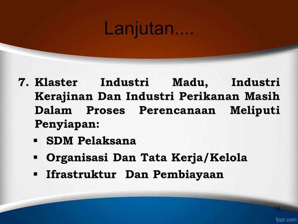 Lanjutan.... 7.Klaster Industri Madu, Industri Kerajinan Dan Industri Perikanan Masih Dalam Proses Perencanaan Meliputi Penyiapan:  SDM Pelaksana  O