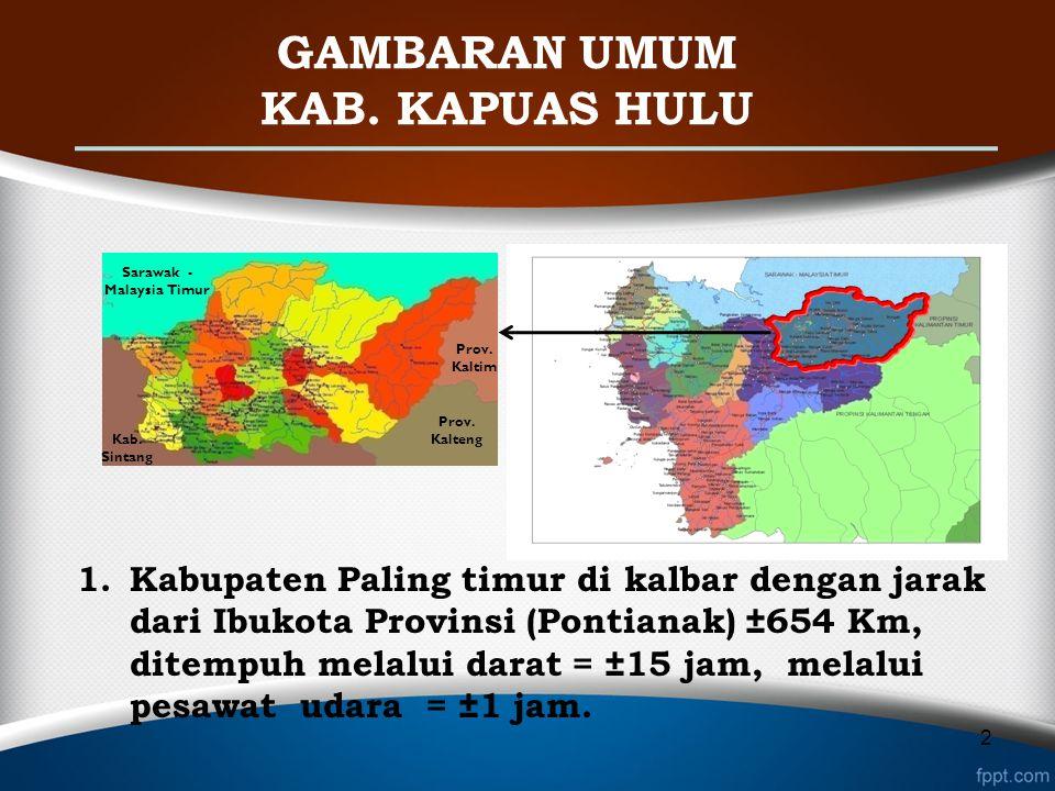 GAMBARAN UMUM KAB. KAPUAS HULU 1.Kabupaten Paling timur di kalbar dengan jarak dari Ibukota Provinsi (Pontianak) ±654 Km, ditempuh melalui darat = ±15