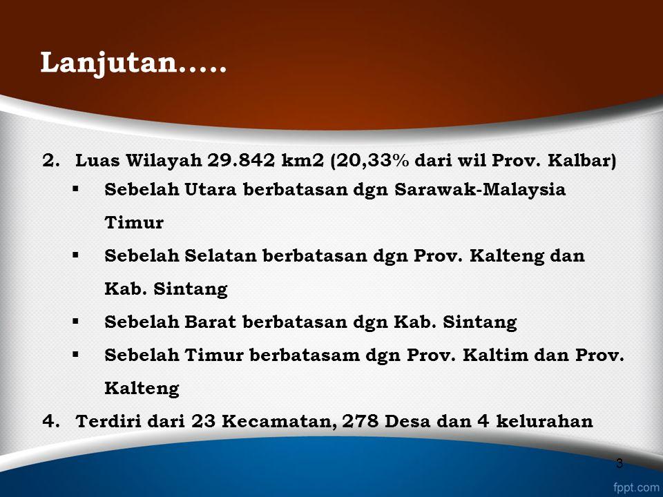 Lanjutan..... 2.Luas Wilayah 29.842 km2 (20,33% dari wil Prov. Kalbar)  Sebelah Utara berbatasan dgn Sarawak-Malaysia Timur  Sebelah Selatan berbata