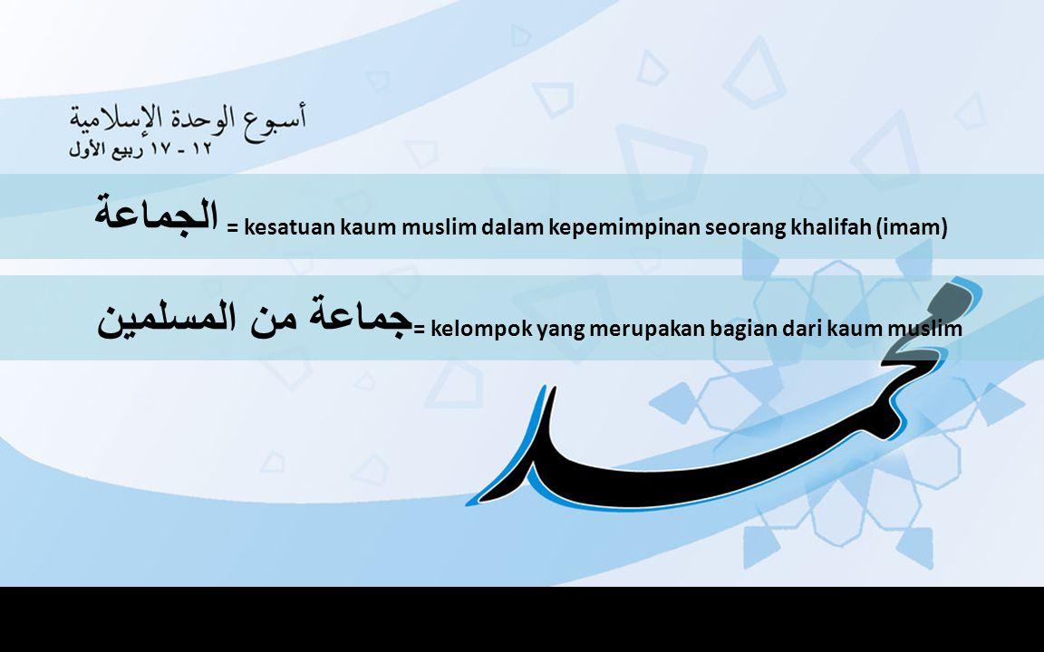 الجماعة = kesatuan kaum muslim dalam kepemimpinan seorang khalifah (imam) جماعة من المسلمين = kelompok yang merupakan bagian dari kaum muslim