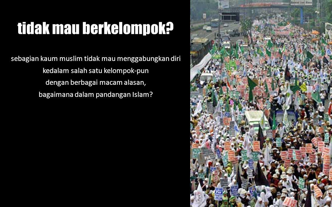 tidak mau berkelompok? sebagian kaum muslim tidak mau menggabungkan diri kedalam salah satu kelompok-pun dengan berbagai macam alasan, bagaimana dalam