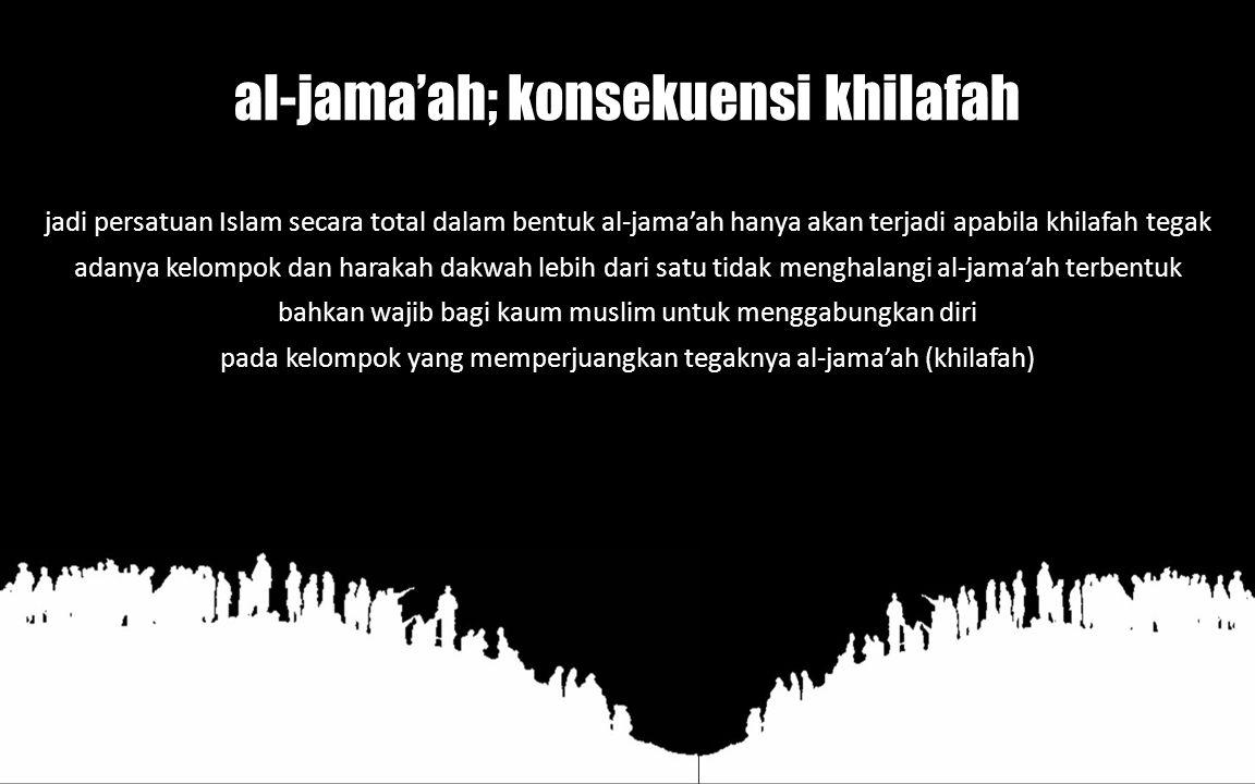 al-jama'ah; konsekuensi khilafah jadi persatuan Islam secara total dalam bentuk al-jama'ah hanya akan terjadi apabila khilafah tegak adanya kelompok dan harakah dakwah lebih dari satu tidak menghalangi al-jama'ah terbentuk bahkan wajib bagi kaum muslim untuk menggabungkan diri pada kelompok yang memperjuangkan tegaknya al-jama'ah (khilafah)