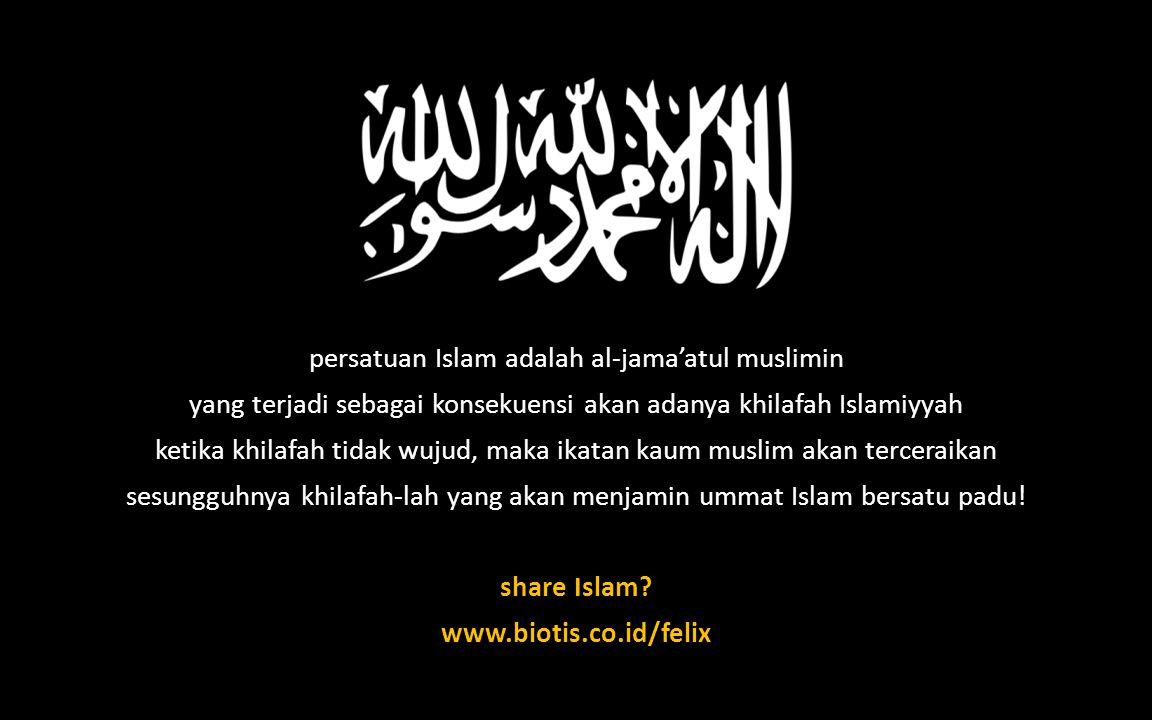 persatuan Islam adalah al-jama'atul muslimin yang terjadi sebagai konsekuensi akan adanya khilafah Islamiyyah ketika khilafah tidak wujud, maka ikatan kaum muslim akan terceraikan sesungguhnya khilafah-lah yang akan menjamin ummat Islam bersatu padu.