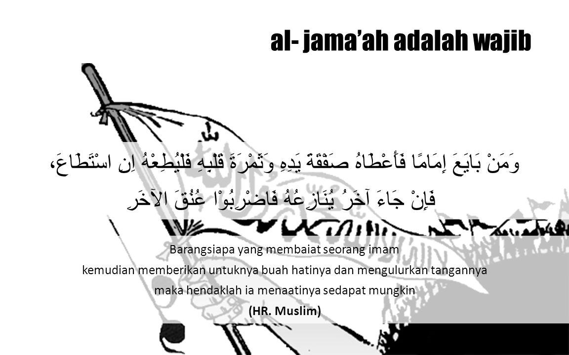 al- jama'ah adalah wajib Siapa yang mengangkat tangannya dari ketaatan, maka dia akan bertemu dengan Allah pada hari kiamat dengan tanpa alasan padanya.