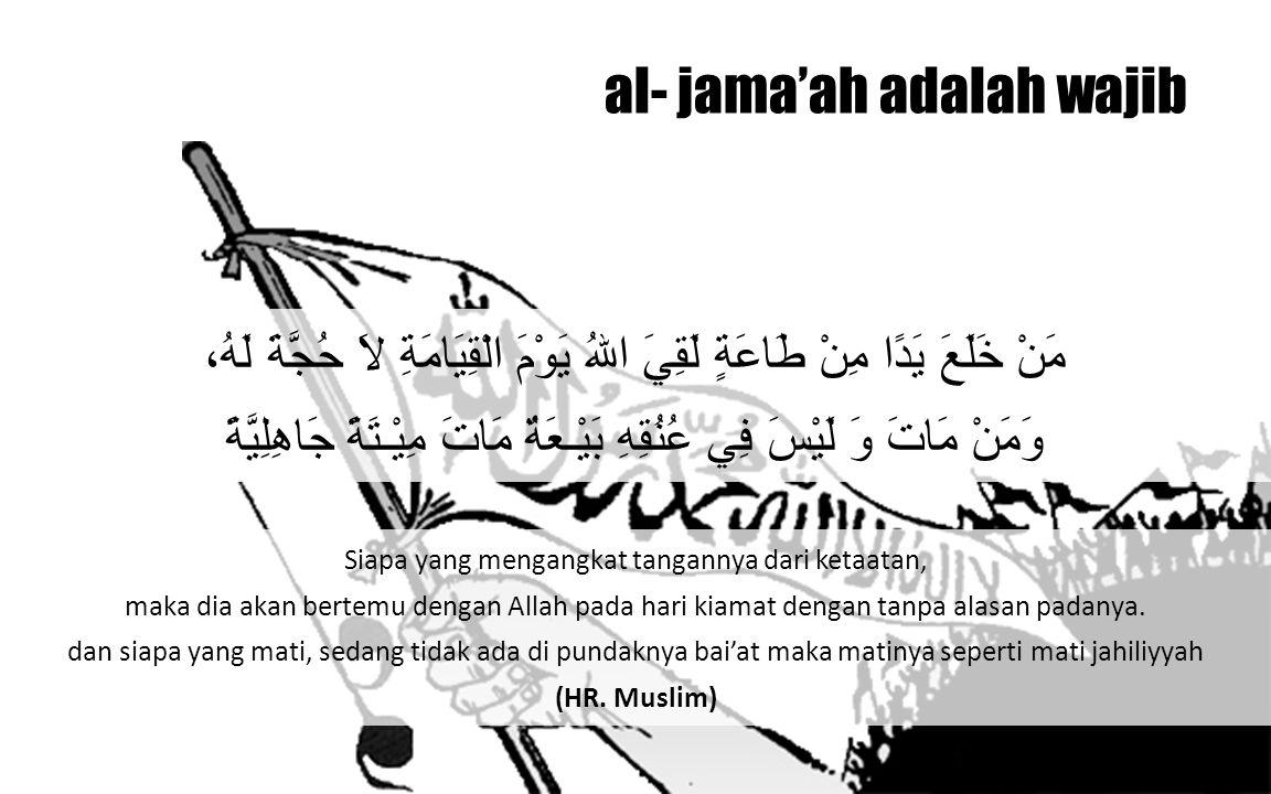 al- jama'ah adalah wajib Siapa yang mengangkat tangannya dari ketaatan, maka dia akan bertemu dengan Allah pada hari kiamat dengan tanpa alasan padany