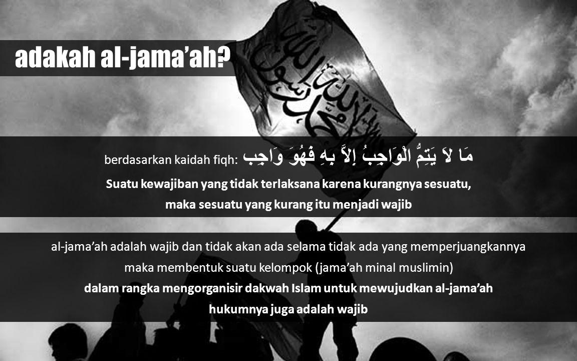 berdasarkan kaidah fiqh: مَا لاَ يَتِمُّ الْوَاجِبُ إِلاَّ بِهِ فَهُوَ وَاجِب Suatu kewajiban yang tidak terlaksana karena kurangnya sesuatu, maka sesuatu yang kurang itu menjadi wajib al-jama'ah adalah wajib dan tidak akan ada selama tidak ada yang memperjuangkannya maka membentuk suatu kelompok (jama'ah minal muslimin) dalam rangka mengorganisir dakwah Islam untuk mewujudkan al-jama'ah hukumnya juga adalah wajib adakah al-jama'ah?