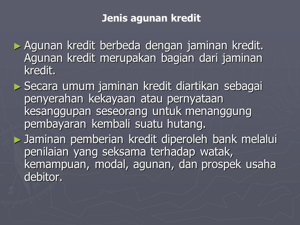 Jenis agunan kredit ► Agunan kredit berbeda dengan jaminan kredit. Agunan kredit merupakan bagian dari jaminan kredit. ► Secara umum jaminan kredit di