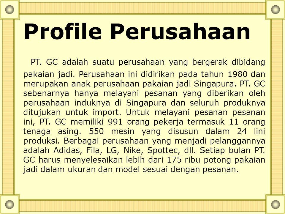 Profile Perusahaan PT. GC adalah suatu perusahaan yang bergerak dibidang pakaian jadi. Perusahaan ini didirikan pada tahun 1980 dan merupakan anak per