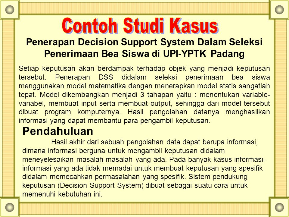 Penerapan Decision Support System Dalam Seleksi Penerimaan Bea Siswa di UPI-YPTK Padang Setiap keputusan akan berdampak terhadap objek yang menjadi ke
