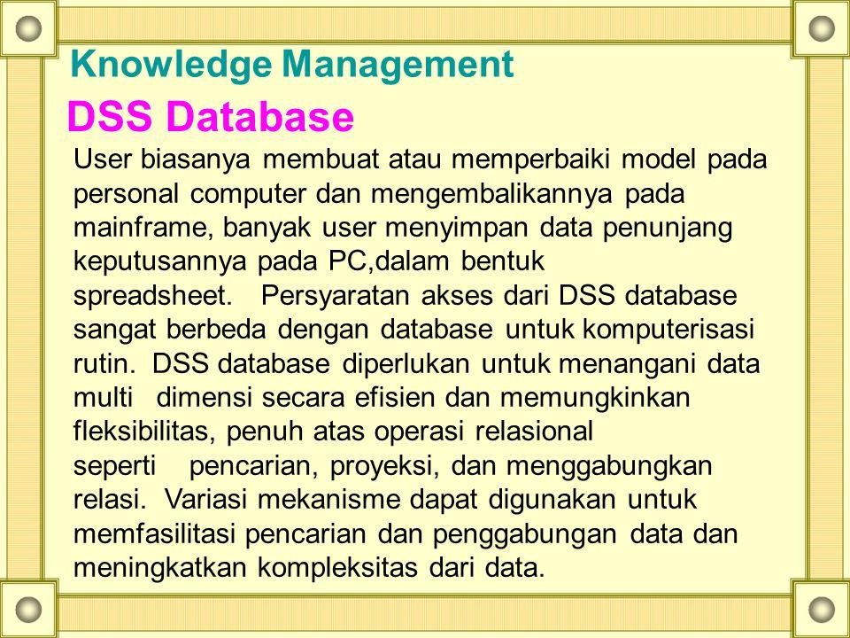 Knowledge Management DSS Database User biasanya membuat atau memperbaiki model pada personal computer dan mengembalikannya pada mainframe, banyak user