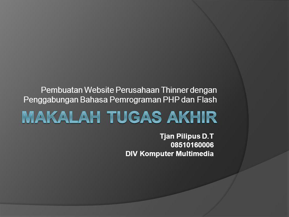 Pembuatan Website Perusahaan Thinner dengan Penggabungan Bahasa Pemrograman PHP dan Flash Tjan Pilipus D.T 08510160006 DIV Komputer Multimedia