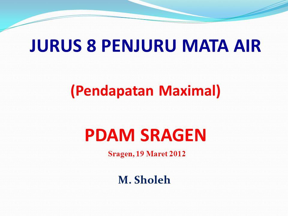 JURUS 8 PENJURU MATA AIR (Pendapatan Maximal) PDAM SRAGEN Sragen, 19 Maret 2012 M. Sholeh