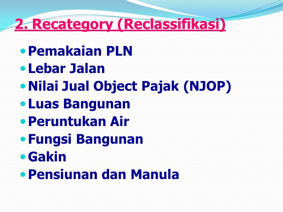 2. Recategory (Reclassifikasi) Pemakaian PLN Lebar Jalan Nilai Jual Object Pajak (NJOP) Luas Bangunan Peruntukan Air Fungsi Bangunan Gakin Pensiunan d