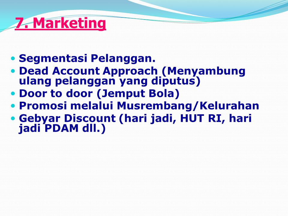 7. Marketing Segmentasi Pelanggan. Dead Account Approach (Menyambung ulang pelanggan yang diputus) Door to door (Jemput Bola) Promosi melalui Musremba