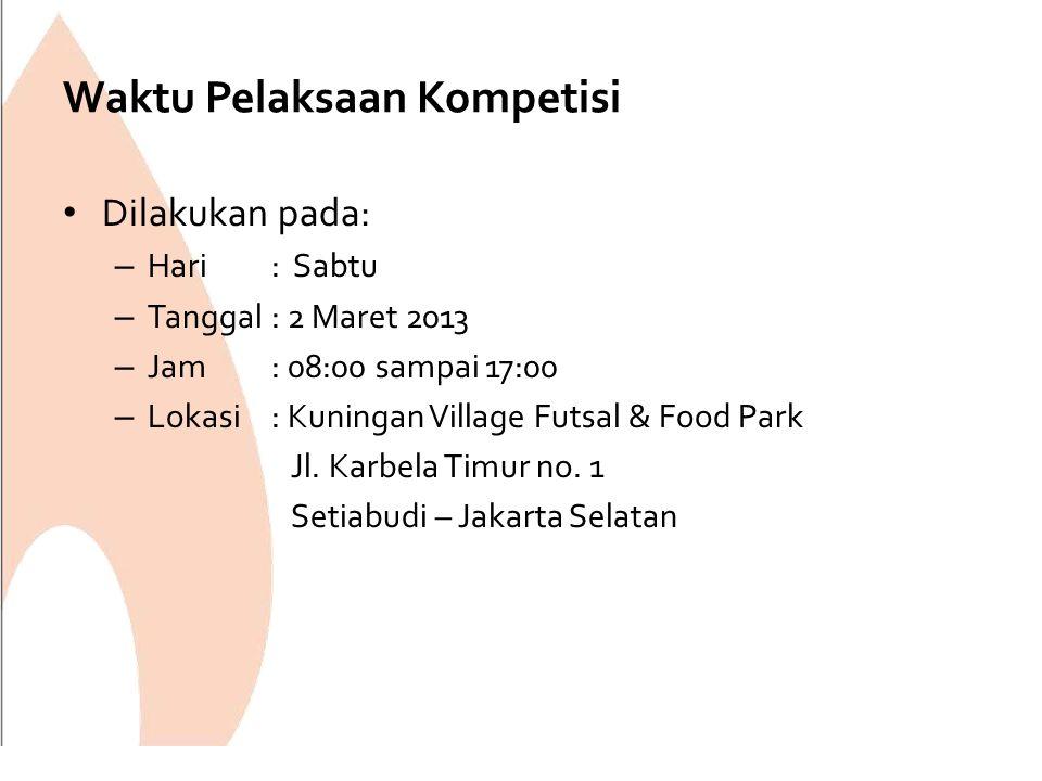 Waktu Pelaksaan Kompetisi Dilakukan pada: – Hari: Sabtu – Tanggal: 2 Maret 2013 – Jam: 08:00 sampai 17:00 – Lokasi: Kuningan Village Futsal & Food Par