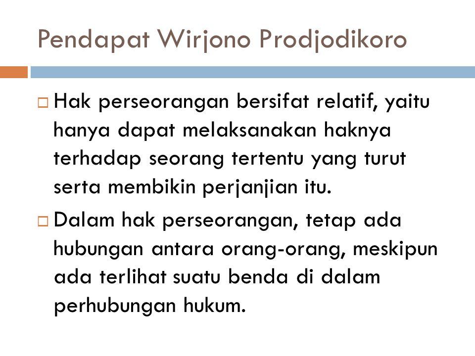 Pendapat Wirjono Prodjodikoro  Hak perseorangan bersifat relatif, yaitu hanya dapat melaksanakan haknya terhadap seorang tertentu yang turut serta me
