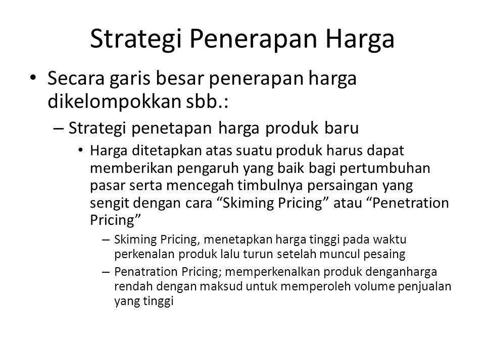 Strategi Penerapan Harga Secara garis besar penerapan harga dikelompokkan sbb.: – Strategi penetapan harga produk baru Harga ditetapkan atas suatu produk harus dapat memberikan pengaruh yang baik bagi pertumbuhan pasar serta mencegah timbulnya persaingan yang sengit dengan cara Skiming Pricing atau Penetration Pricing – Skiming Pricing, menetapkan harga tinggi pada waktu perkenalan produk lalu turun setelah muncul pesaing – Penatration Pricing; memperkenalkan produk denganharga rendah dengan maksud untuk memperoleh volume penjualan yang tinggi