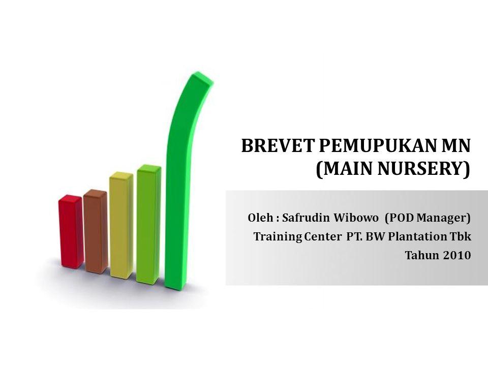 BREVET PEMUPUKAN MN (MAIN NURSERY) Oleh : Safrudin Wibowo (POD Manager) Training Center PT. BW Plantation Tbk Tahun 2010