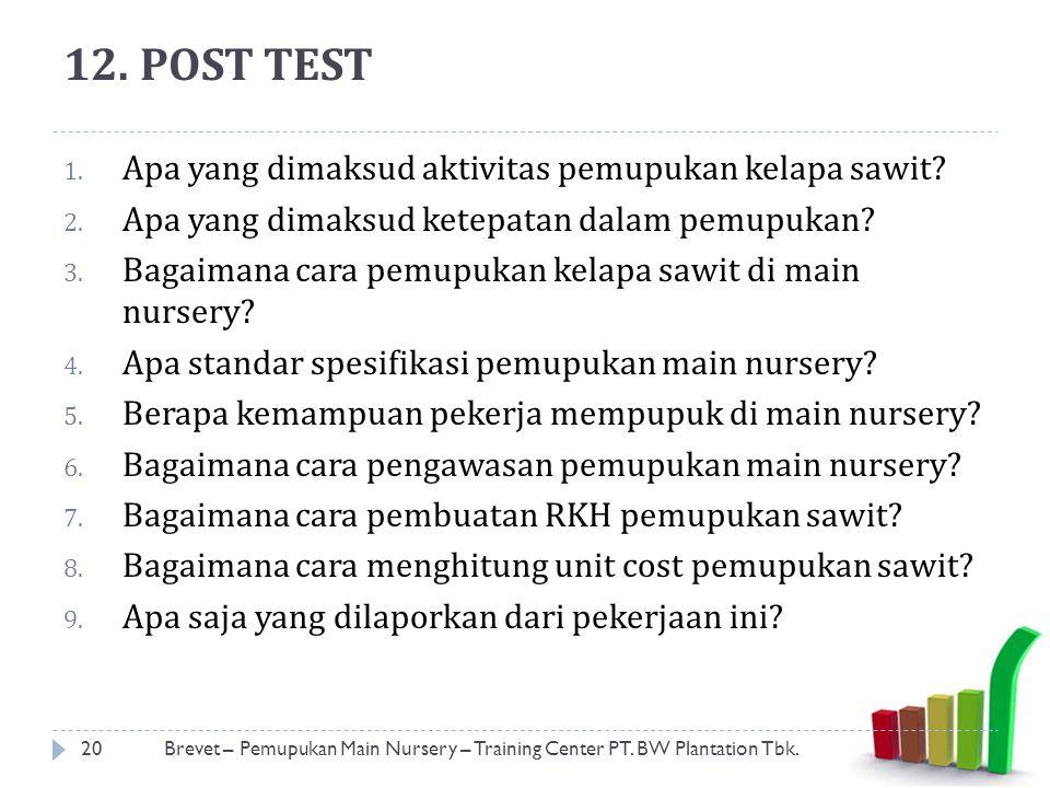 12. POST TEST 1. Apa yang dimaksud aktivitas pemupukan kelapa sawit? 2. Apa yang dimaksud ketepatan dalam pemupukan? 3. Bagaimana cara pemupukan kelap