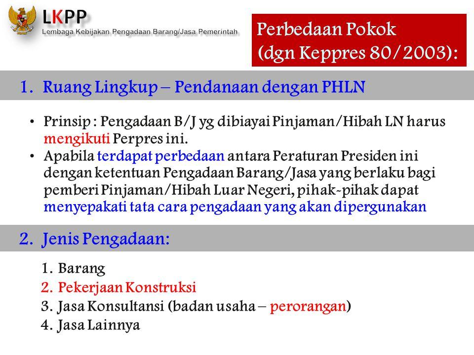 Perbedaan Pokok (dgn Keppres 80/2003): 1. Ruang Lingkup – Pendanaan dengan PHLN Prinsip : Pengadaan B/J yg dibiayai Pinjaman/Hibah LN harus mengikuti