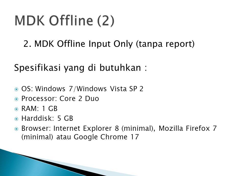 2. MDK Offline Input Only (tanpa report) Spesifikasi yang di butuhkan :  OS: Windows 7/Windows Vista SP 2  Processor: Core 2 Duo  RAM: 1 GB  Hardd