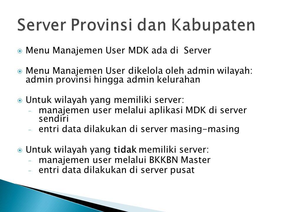  Menu Manajemen User MDK ada di Server  Menu Manajemen User dikelola oleh admin wilayah: admin provinsi hingga admin kelurahan  Untuk wilayah yang
