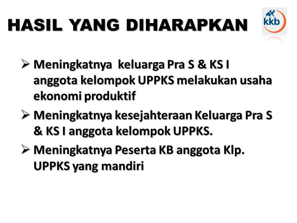  Meningkatnya keluarga Pra S & KS I anggota kelompok UPPKS melakukan usaha ekonomi produktif  Meningkatnya kesejahteraan Keluarga Pra S & KS I anggota kelompok UPPKS.