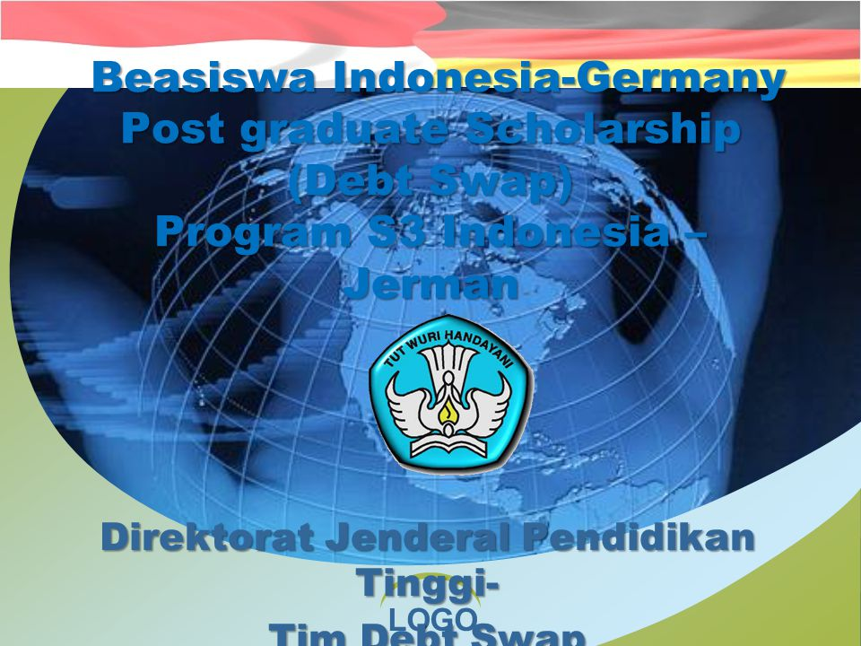 LOGO Beasiswa Indonesia-Germany Post graduate Scholarship (Debt Swap) Program S3 Indonesia – Jerman Beasiswa Indonesia-Germany Post graduate Scholarship (Debt Swap) Program S3 Indonesia – Jerman Direktorat Jenderal Pendidikan Tinggi- Tim Debt Swap 2011