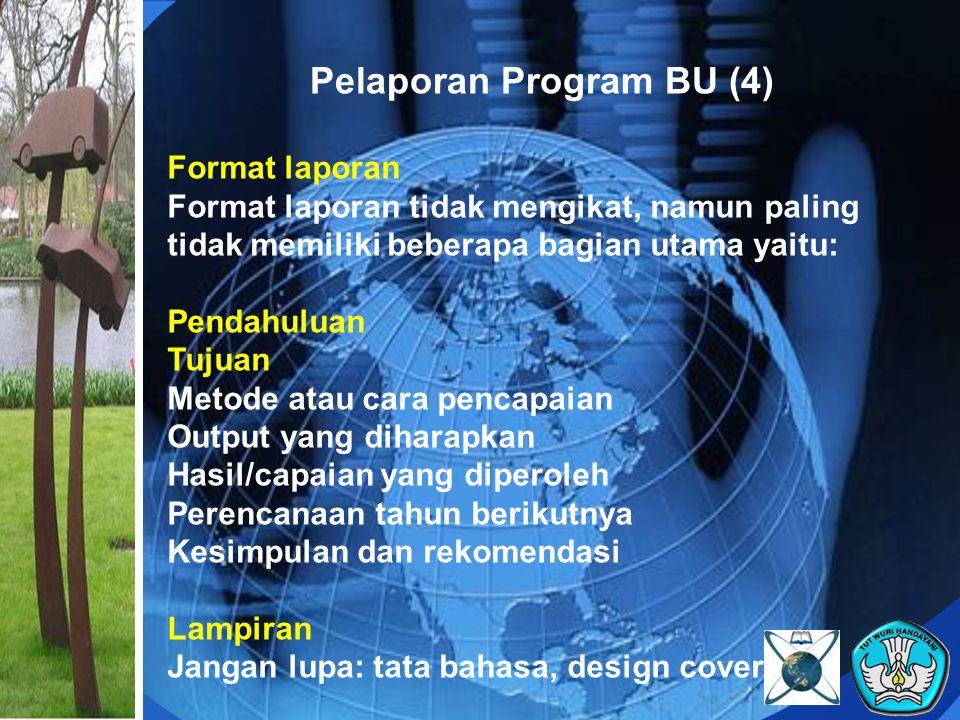 Pelaporan Program BU (4) Format laporan Format laporan tidak mengikat, namun paling tidak memiliki beberapa bagian utama yaitu: Pendahuluan Tujuan Met