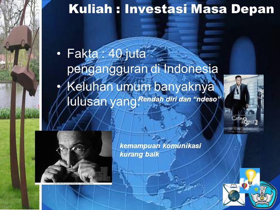 Kuliah : Investasi Masa Depan Fakta : 40 juta pengangguran di Indonesia Keluhan umum banyaknya lulusan yang: Rendah diri dan ndeso kemampuan komunikasi kurang baik