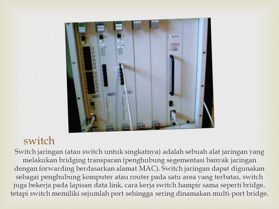 switch Switch jaringan (atau switch untuk singkatnya) adalah sebuah alat jaringan yang melakukan bridging transparan (penghubung segementasi banyak ja