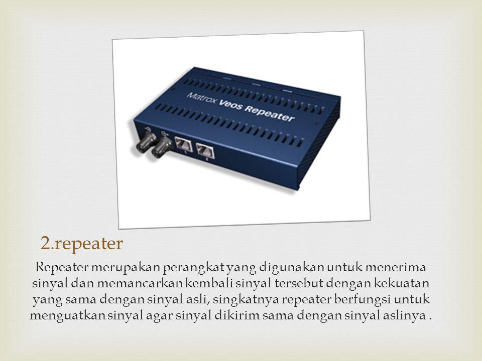 2.repeater Repeater merupakan perangkat yang digunakan untuk menerima sinyal dan memancarkan kembali sinyal tersebut dengan kekuatan yang sama dengan
