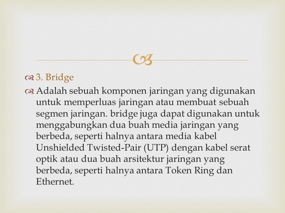   3. Bridge  Adalah sebuah komponen jaringan yang digunakan untuk memperluas jaringan atau membuat sebuah segmen jaringan. bridge juga dapat diguna