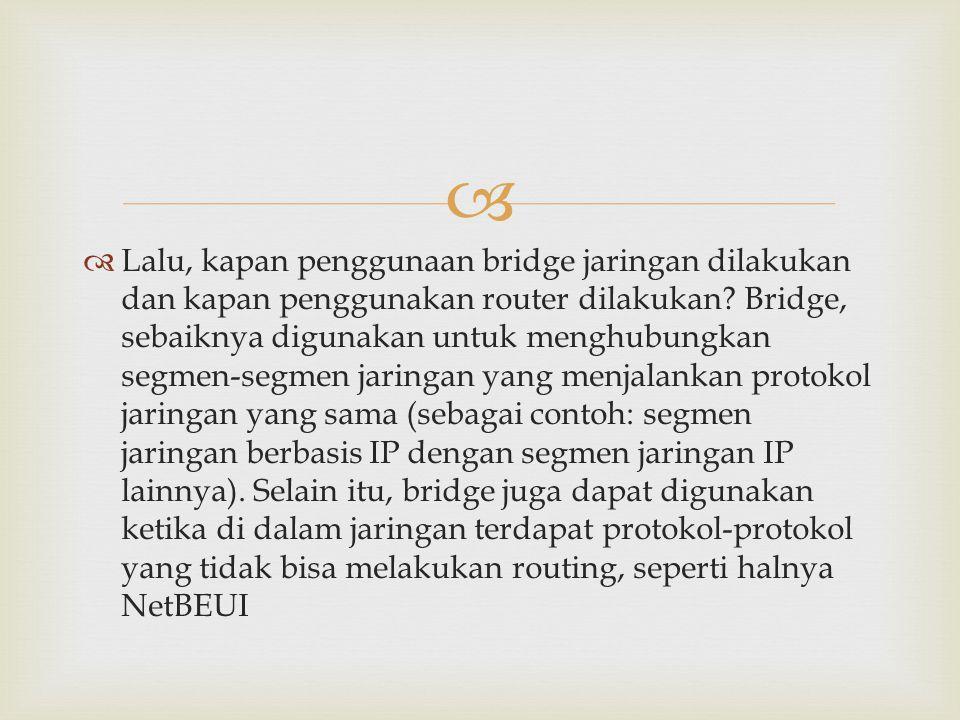   Lalu, kapan penggunaan bridge jaringan dilakukan dan kapan penggunakan router dilakukan? Bridge, sebaiknya digunakan untuk menghubungkan segmen-se